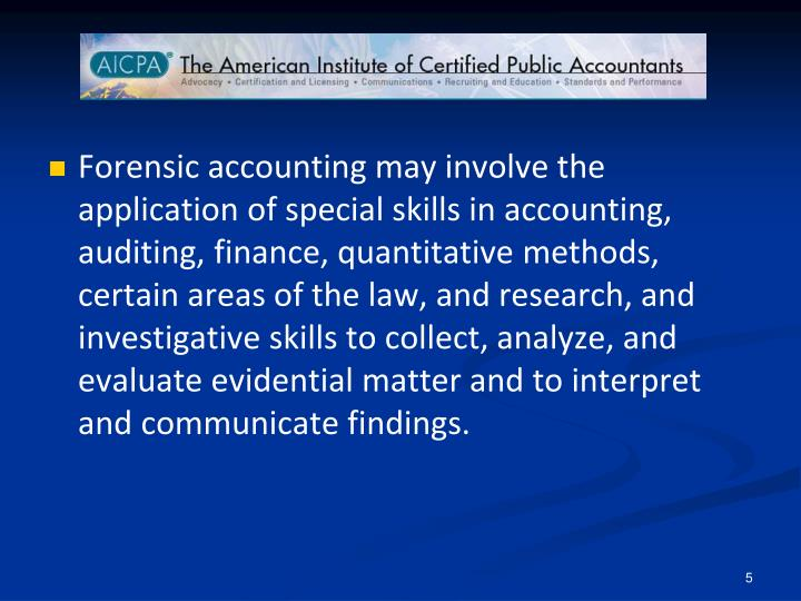 Forensic accounting may involve the application of special skills in accounting, auditing, finance, quantitative methods, certain areas of the law, and research, and investigative skills to collect, analyze, and evaluate evidential matter and to interpret and communicate findings.