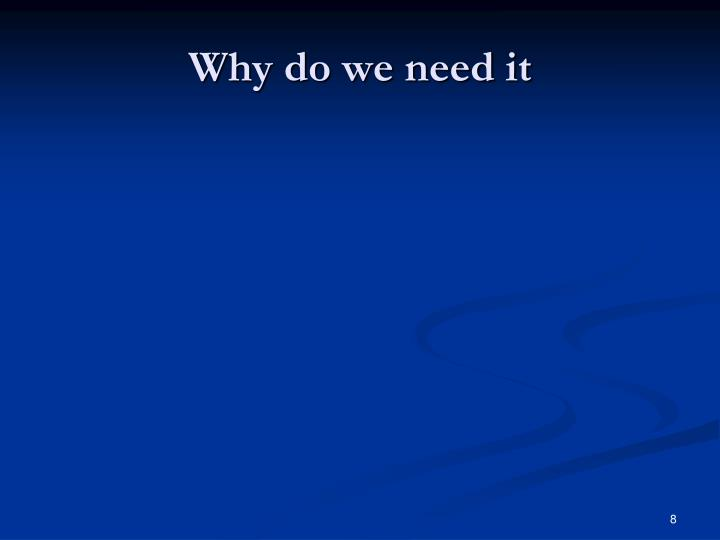 Why do we need it