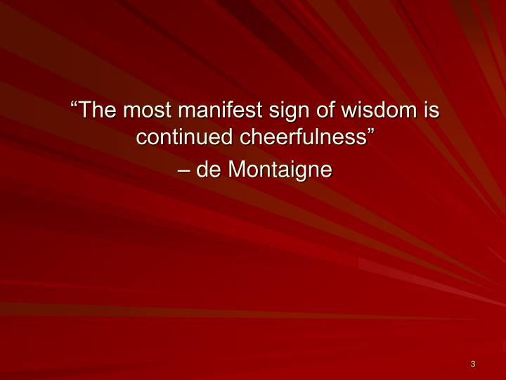 """""""The most manifest sign of wisdom is continued cheerfulness"""""""
