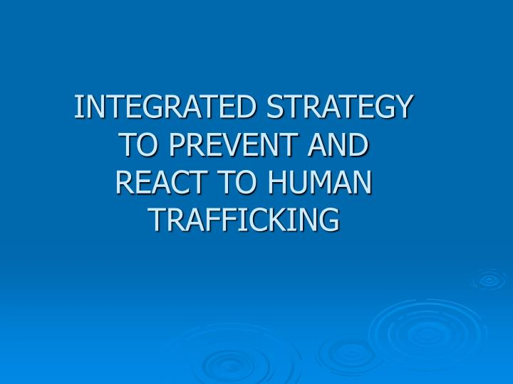 INTEGRATED STRATEGY TO PREVENT AND      REACTTO HUMAN TRAFFICKING