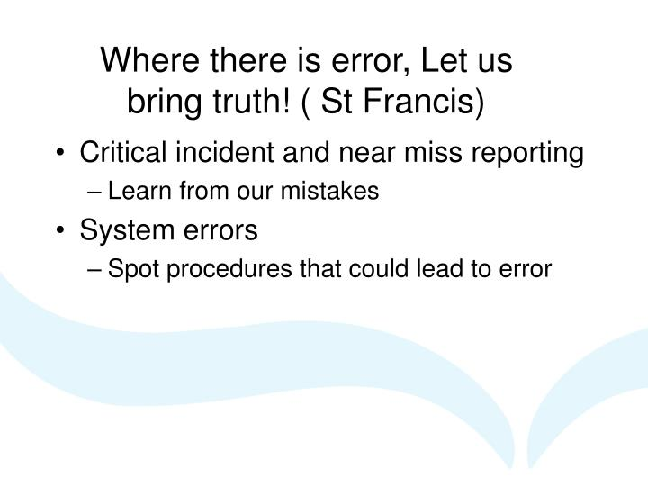 Where there is error, Let us bring truth! ( St Francis)