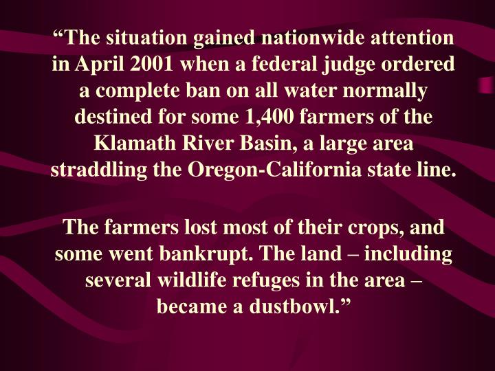 """""""The situation gained nationwide attention in April 2001 when a federal judge ordered a complete ban on all water normally destined for some 1,400 farmers of the Klamath River Basin, a large area straddling the Oregon-California state line."""