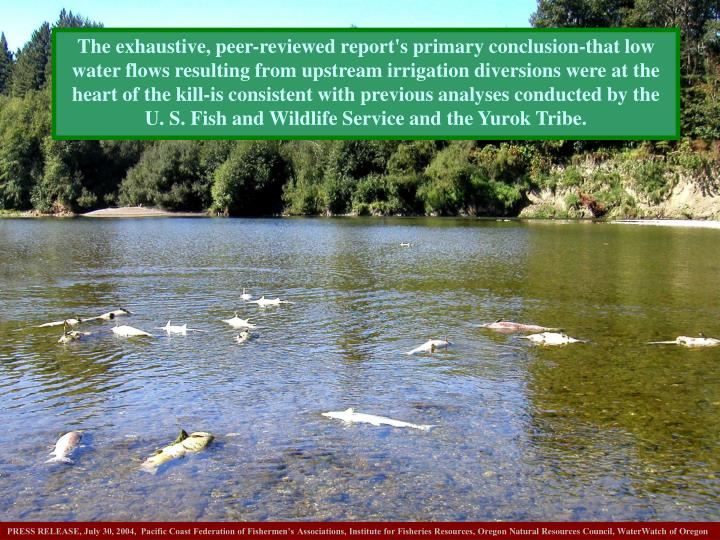 The exhaustive, peer-reviewed report's primary conclusion-that low water flows resulting from upstream irrigation diversions were at the heart of the kill-is consistent with previous analyses conducted by the U. S. Fish and Wildlife Service and the Yurok Tribe.