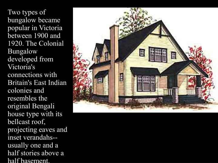 Two types of bungalow became popular in Victoria between 1900 and 1920. The Colonial Bungalow developed from Victoria's connections with Britain's East Indian colonies and resembles the original Bengali house type with its bellcast roof, projecting eaves and inset verandahs--usually one and a half stories above a half basement.