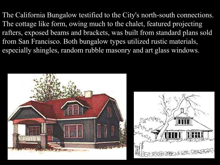 The California Bungalow testified to the City's north-south connections. The cottage like form, owing much to the chalet, featured projecting rafters, exposed beams and brackets, was built from standard plans sold from San Francisco. Both bungalow types utilized rustic materials, especially shingles, random rubble masonry and art glass windows.