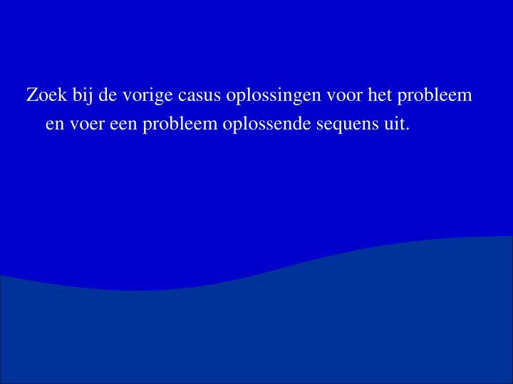 Zoek bij de vorige casus oplossingen voor het probleem en voer een probleem oplossende sequens uit.