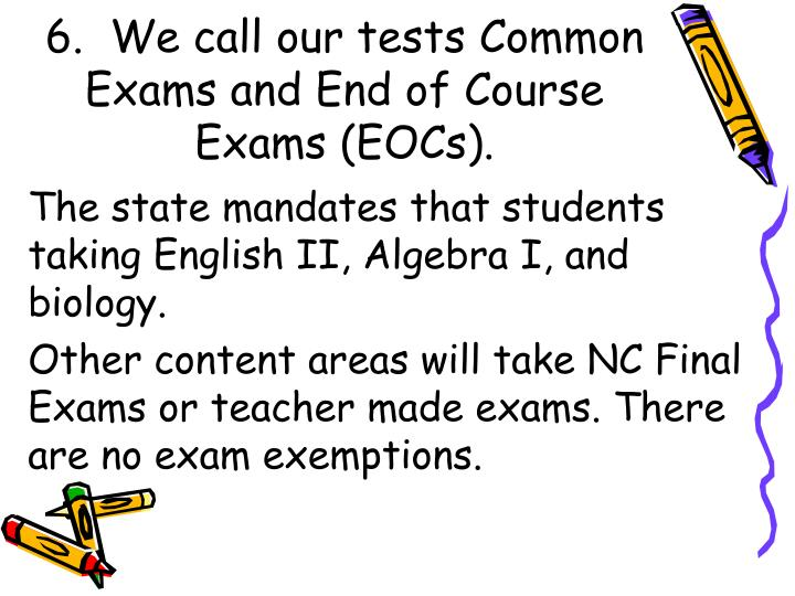 6.  We call our tests Common Exams and End of Course Exams (EOCs).