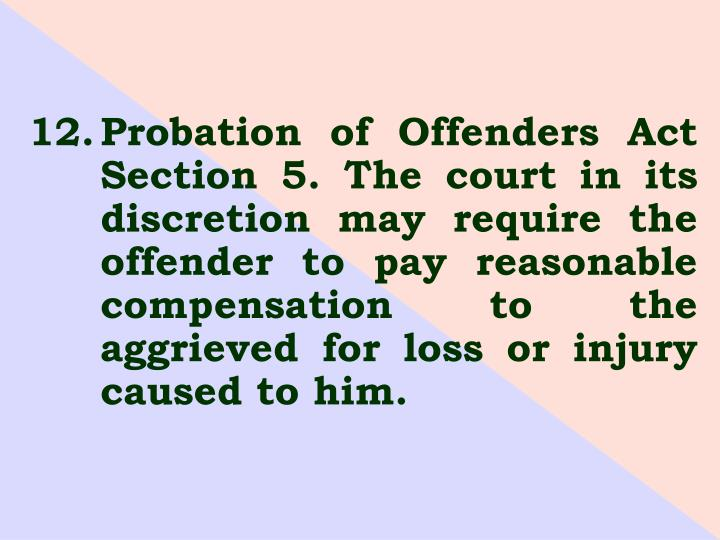 12.	Probation of Offenders Act 	Section 5. The court in its 	discretion may require the 	offender to pay reasonable 	compensation to the 	aggrieved for loss or injury 	caused to him.