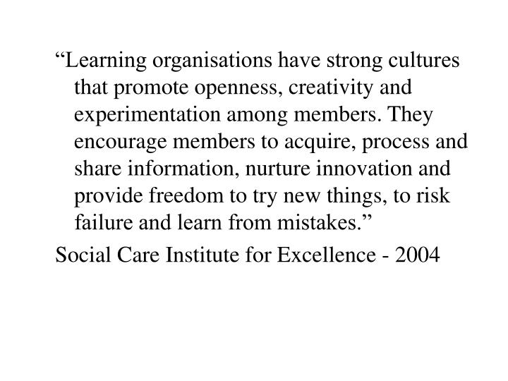 """Learning organisations have strong cultures that promote openness, creativity and experimentation among members. They encourage members to acquire, process and share information, nurture innovation and provide freedom to try new things, to risk failure and learn from mistakes."""