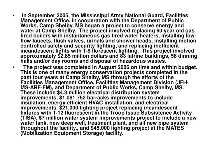 In September 2005, the Mississippi Army National Guard, Facilities Management Office, in cooperation with the Department of Public Works, Camp Shelby, MS began a project to conserve energy and water at Camp Shelby.  The project involved replacing 60 year old gas fired boilers with instantaneous gas fired water heaters, installing low-flow faucets, flush valves, urinals and shower heads, installing motion controlled safety and security lighting, and replacing inefficient incandescent lights with T-8 florescent lighting.  This project involved approximately $2.85 million dollars and 83 latrine buildings, 58 dinning halls and/or day rooms and disposal of hazardous wastes.