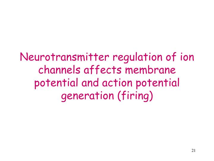 Neurotransmitter regulation of ion channels affects membrane potential and action potential generation (firing)