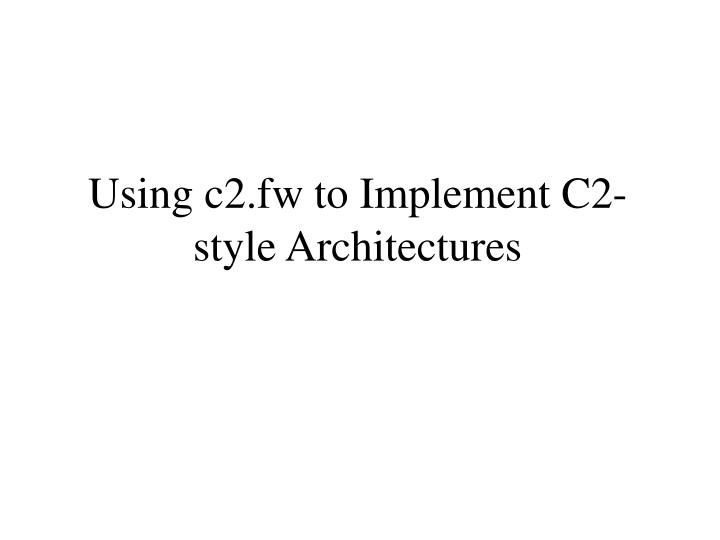 Using c2.fw to Implement C2-style Architectures
