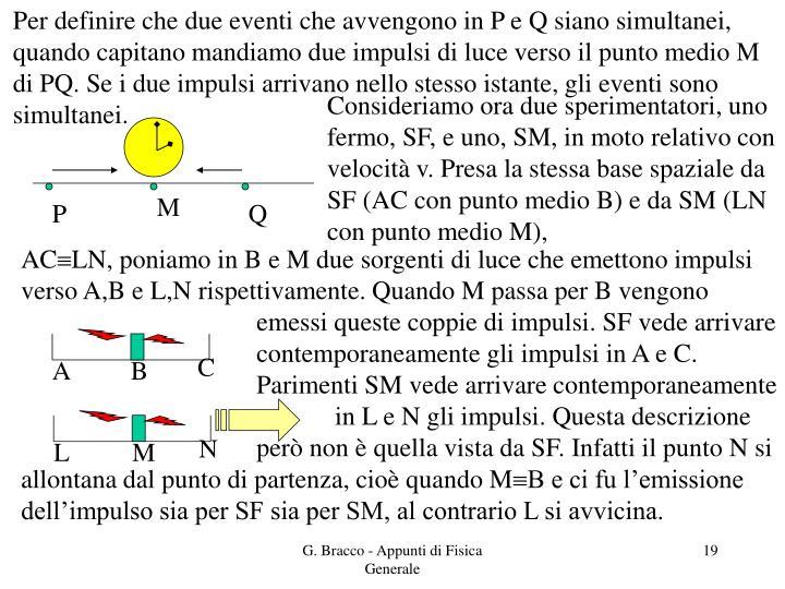 Per definire che due eventi che avvengono in P e Q siano simultanei, quando capitano mandiamo due impulsi di luce verso il punto medio M di PQ. Se i due impulsi arrivano nello stesso istante, gli eventi sono simultanei.