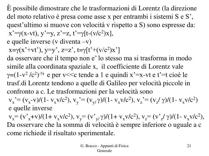 È possibile dimostrare che le trasformazioni di Lorentz (la direzione del moto relativo è presa come asse x per entrambi i sistemi S e S', quest'ultimo si muove con velocità v rispetto a S) sono espresse da: