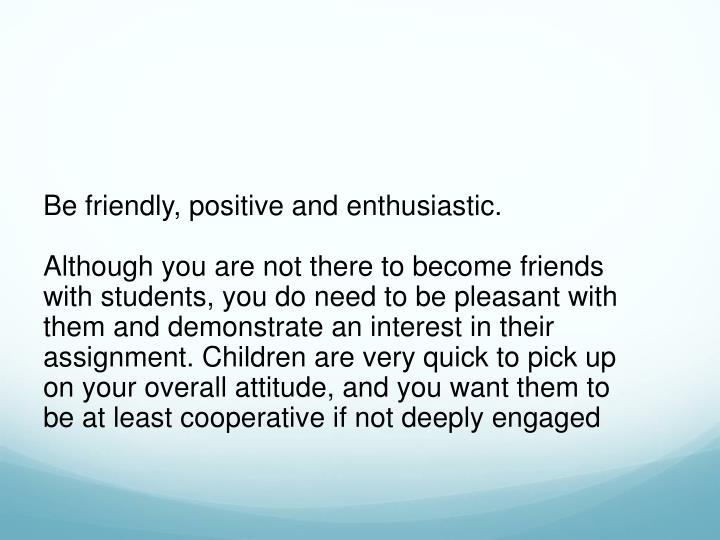 Be friendly, positive and enthusiastic.