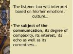 the listener too will interpret based on his her emotions culture