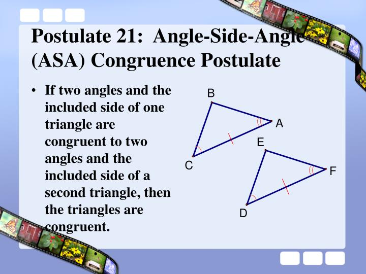 If two angles and the included side of one triangle are congruent to two angles and the included side of a second triangle, then the triangles are congruent.