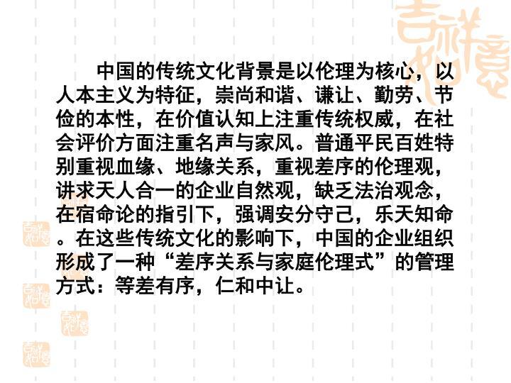 中国的传统文化背景是以伦理为核心,以人本主义为特征,崇尚和谐、谦让、勤劳、节俭的本性,在价值认知上注重传统权威,在社会评价方面注重名声与家风。普通平民百姓特别重视血缘、地缘关系,重视差序的伦理观,讲求天人合一的企业自然观,缺乏法治观念,在宿命论的指引下,强调安分守己,乐天知命。在这些传统文化的影响下,中国的企业组织形成了一种