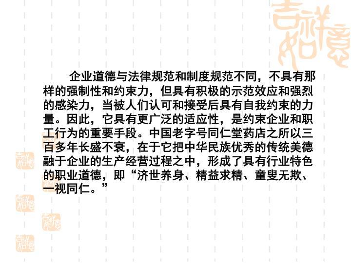 企业道德与法律规范和制度规范不同,不具有那样的强制性和约束力,但具有积极的示范效应和强烈的感染力,当被人们认可和接受后具有自我约束的力量。因此,它具有更广泛的适应性,是约束企业和职工行为的重要手段。中国老字号同仁堂药店之所以三百多年长盛不衰,在于它把中华民族优秀的传统美德融于企业的生产经营过程之中,形成了具有行业特色的职业道德,即