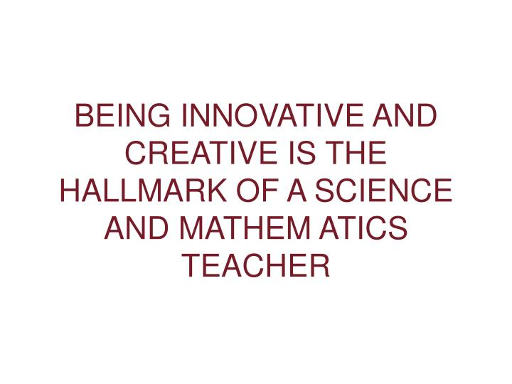 BEING INNOVATIVE AND CREATIVE IS THE HALLMARK OF A SCIENCE AND MATHEM ATICS TEACHER