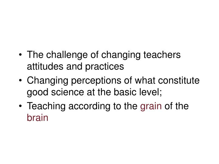 The challenge of changing teachers attitudes and practices