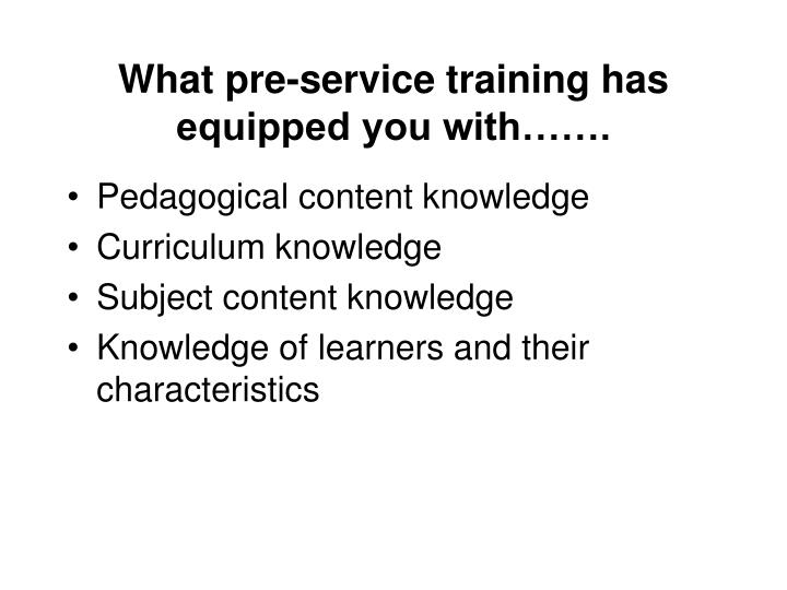 What pre-service training has equipped you with…….