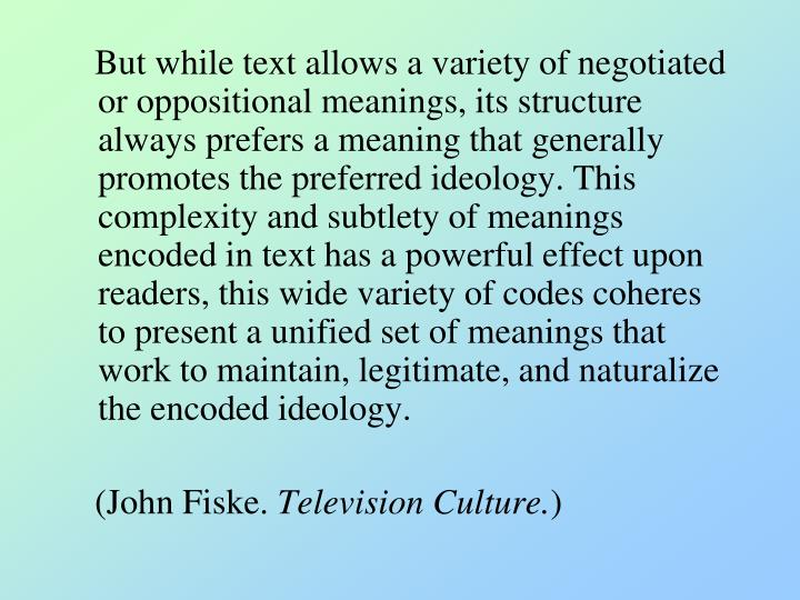 But while text allows a variety of negotiated or oppositional meanings, its structure always prefers a meaning that generally promotes the preferred ideology. This complexity and subtlety of meanings encoded in text has a powerful effect upon readers, this wide variety of codes coheres to present a unified set of meanings that work to maintain, legitimate, and naturalize the encoded ideology.