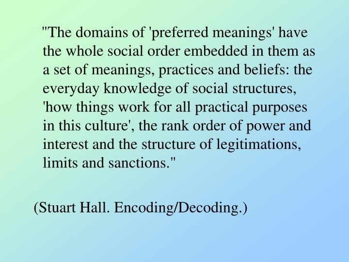 """""""The domains of 'preferred meanings' have the whole social order embedded in them as a set of meanings, practices and beliefs: the everyday knowledge of social structures, 'how things work for all practical purposes in this culture', the rank order of power and interest and the structure of legitimations, limits and sanctions."""""""