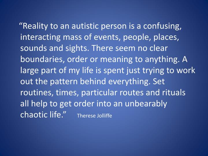 """""""Reality to an autistic person is a confusing, interacting mass of events, people, places, sounds and sights. There seem no clear boundaries, order or meaning to anything. A large part of my life is spent just trying to work out the pattern behind everything. Set routines, times, particular routes and rituals all help to get order into an unbearably chaotic life."""""""