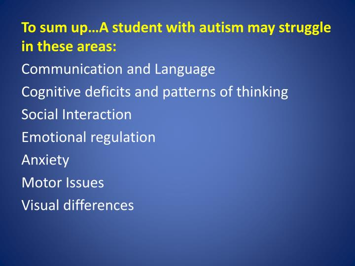 To sum up…A student with autism may struggle in these areas: