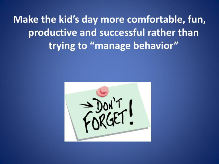Make the kid's day more comfortable, fun, productive and successful rather than