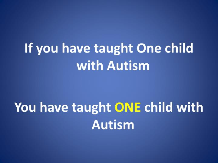 If you have taught One child with Autism