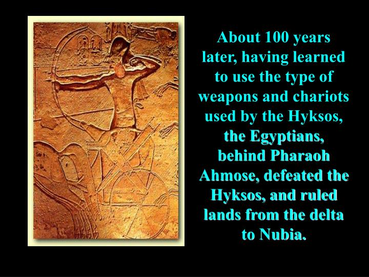 About 100 years later, having learned to use the type of weapons and chariots used by the Hyksos,