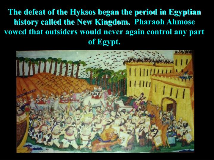 The defeat of the Hyksos began the period in Egyptian history called the New Kingdom.