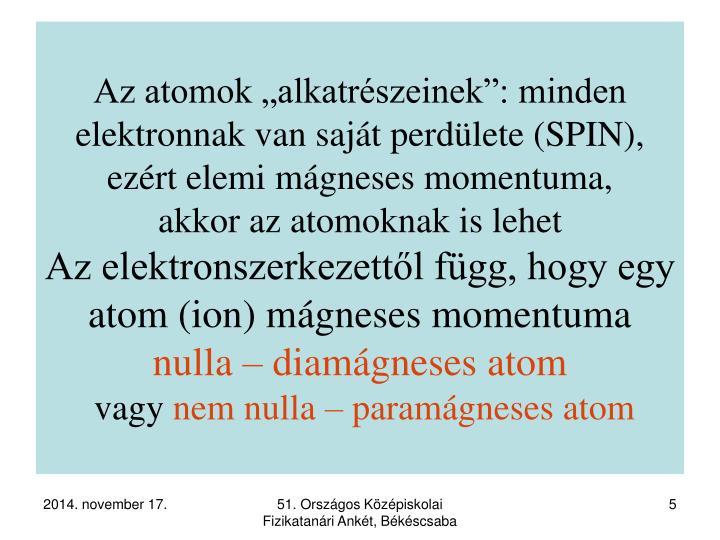 """Az atomok """"alkatrészeinek"""": minden elektronnak van saját perdülete (SPIN), ezért elemi mágneses momentuma,"""