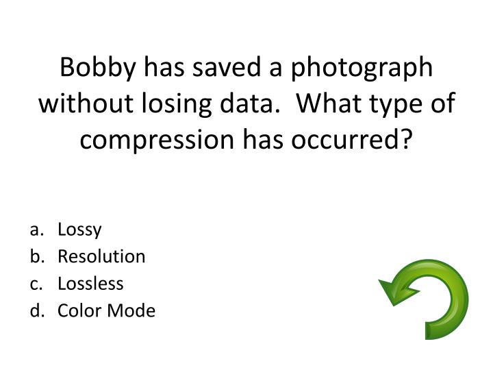 Bobby has saved a photograph without losing data.  What type of compression has occurred?