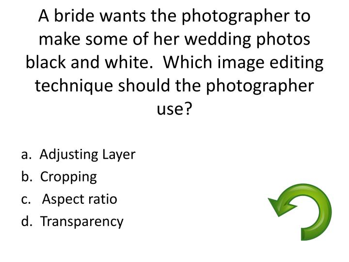 A bride wants the photographer to make some of her wedding photos black and white.  Which image editing technique should the photographer use?