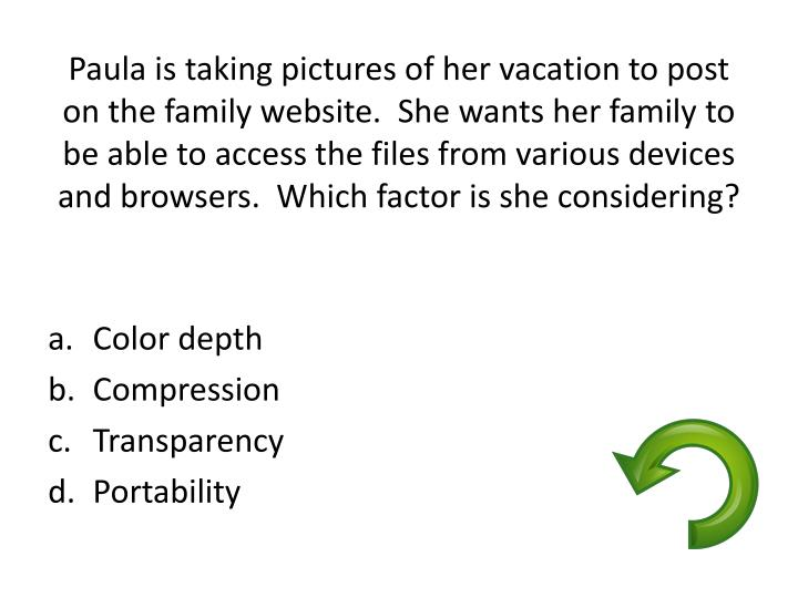 Paula is taking pictures of her vacation to post on the family website.  She wants her family to be able to access the files from various devices and browsers.  Which factor is she considering?
