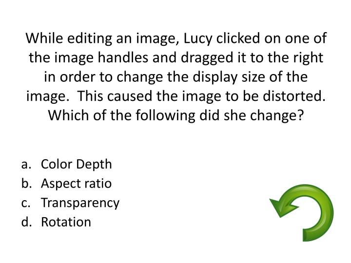 While editing an image, Lucy clicked on one of the image handles and dragged it to the right in order to change the display size of the image.  This caused the image to be distorted.  Which of the following did she change?