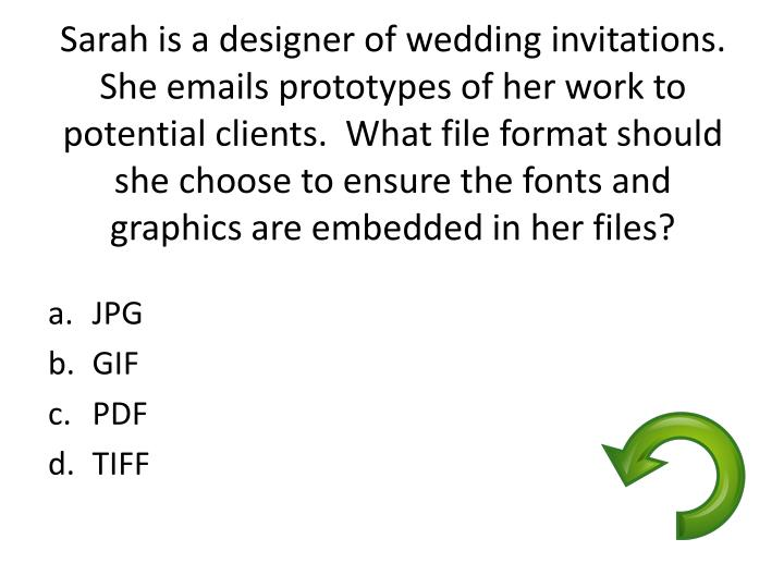 Sarah is a designer of wedding invitations.  She emails prototypes of her work to potential clients....