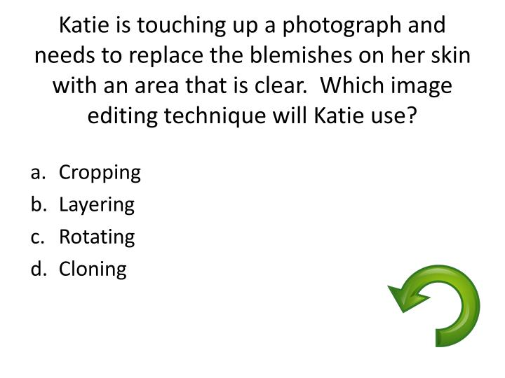 Katie is touching up a photograph and needs to replace the blemishes on her skin with an area that is clear.  Which image editing technique will Katie use?