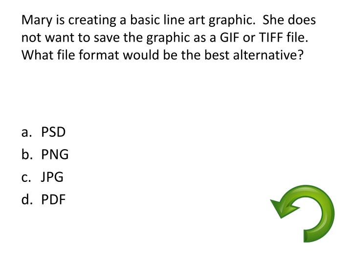 Mary is creating a basic line art graphic.  She does not want to save the graphic as a GIF or TIFF file.  What file format would be the best alternative?