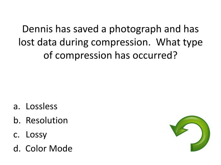 Dennis has saved a photograph and has lost data during compression.  What type of compression has oc...