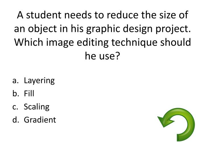 A student needs to reduce the size of an object in his graphic design project.  Which image editing technique should he use?