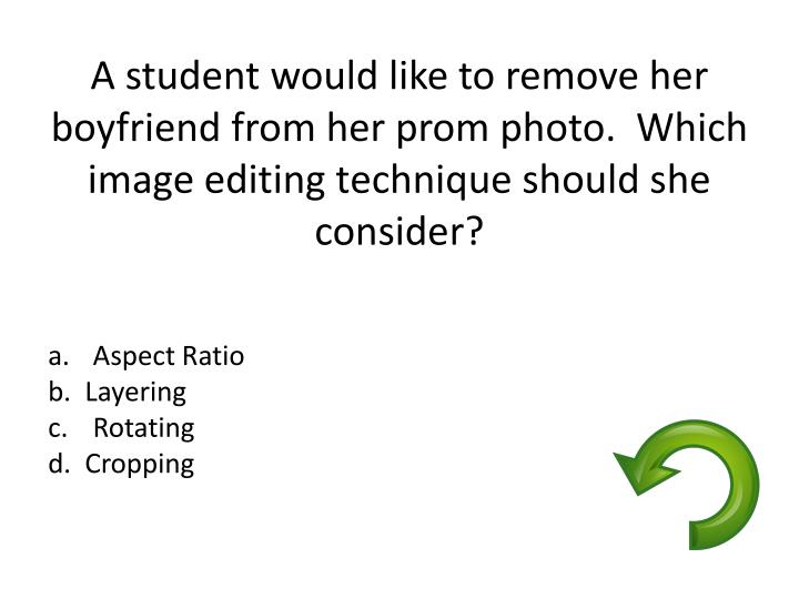 A student would like to remove her boyfriend from her prom photo.  Which image editing technique should she consider?