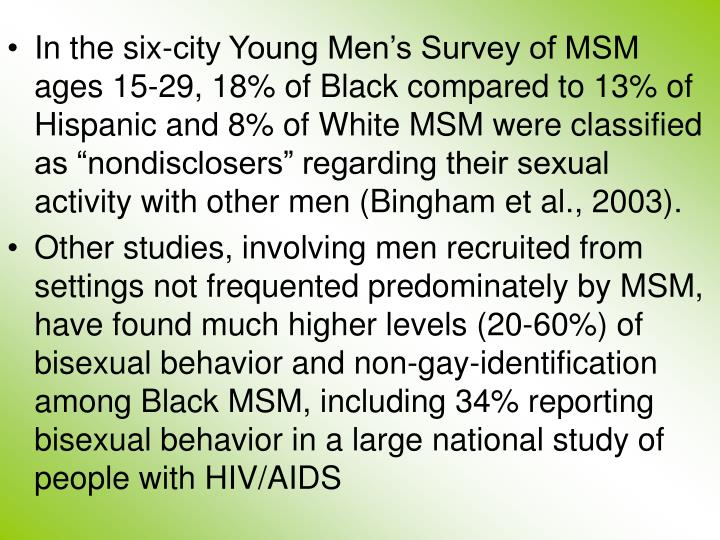 """In the six-city Young Men's Survey of MSM ages 15-29, 18% of Black compared to 13% of Hispanic and 8% of White MSM were classified as """"nondisclosers"""" regarding their sexual activity with other men (Bingham et al., 2003)."""