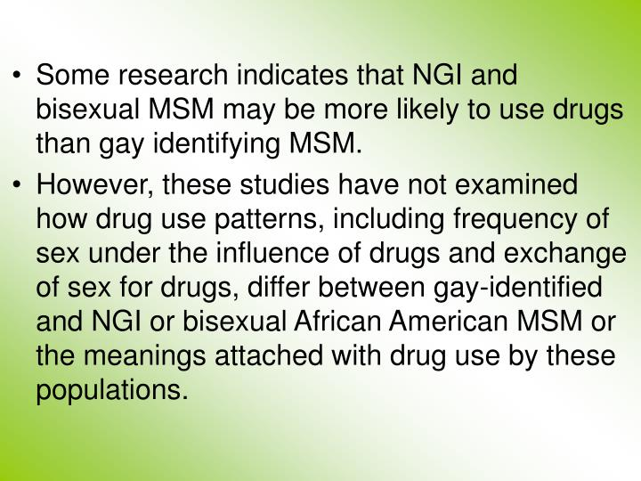 Some research indicates that NGI and bisexual MSM may be more likely to use drugs than gay identifying MSM.