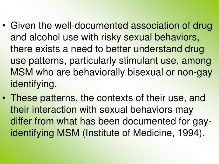 Given the well-documented association of drug and alcohol use with risky sexual behaviors, there exists a need to better understand drug use patterns, particularly stimulant use, among MSM who are behaviorally bisexual or non-gay identifying.