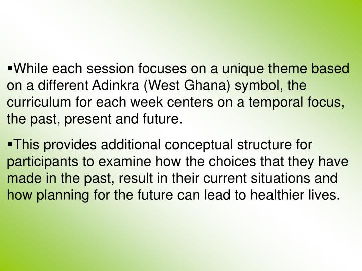 While each session focuses on a unique theme based on a different Adinkra (West Ghana) symbol, the curriculum for each week centers on a temporal focus, the past, present and future.