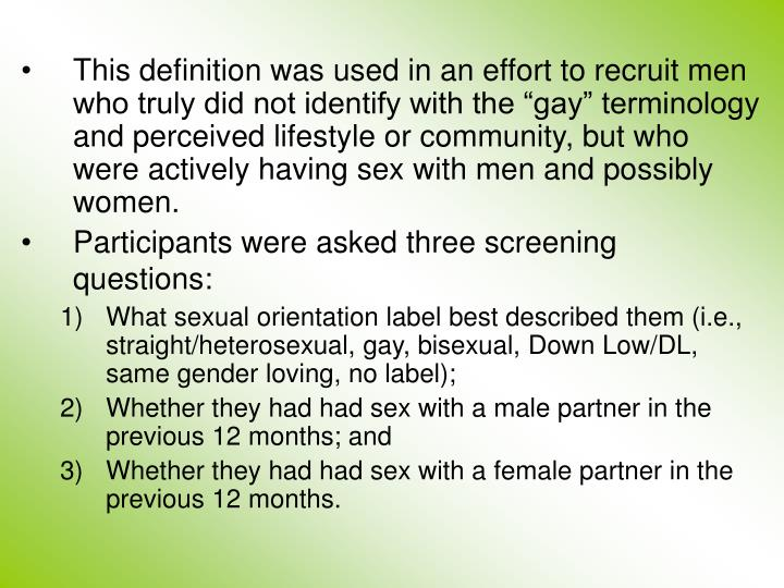 """This definition was used in an effort to recruit men who truly did not identify with the """"gay"""" terminology and perceived lifestyle or community, but who were actively having sex with men and possibly women."""
